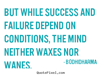 But while success and failure depend on conditions, the.. Bodhidharma popular success quotes