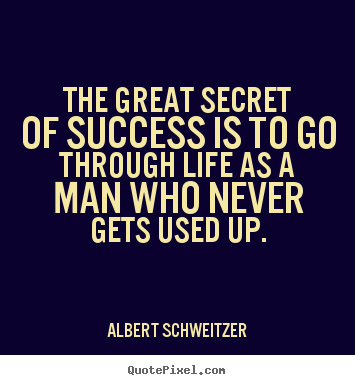 The great secret of success is to go through life as a man who.. Albert Schweitzer famous success quotes