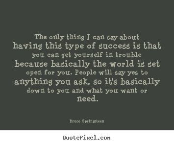 Bruce Springsteen picture quote - The only thing i can say about having this type of success.. - Success quotes