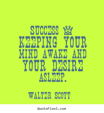 Success - keeping your mind awake and your desire asleep. Walter Scott famous success quotes