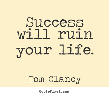Quotes about success - Success will ruin your life.