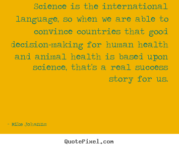 Mike Johanns picture quotes - Science is the international language, so when we are able to.. - Success sayings