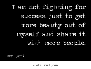 Create custom picture quote about success - I am not fighting for success, just to get more beauty..