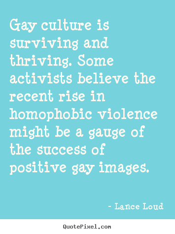 Quotes about success - Gay culture is surviving and thriving. some activists..