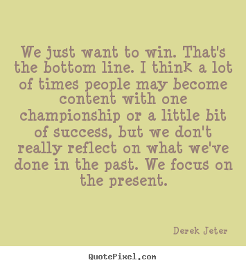 Quotes about success - We just want to win. that's the bottom line. i think a lot of times..