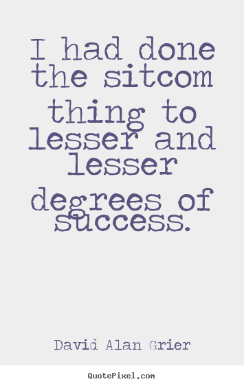 Create custom picture quotes about success - I had done the sitcom thing to lesser and lesser degrees of success.