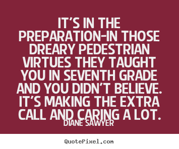 Quotes about success - It's in the preparation-in those dreary pedestrian virtues they taught..