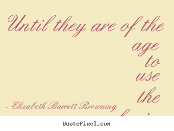 Until they are of the age to use the brain. Elizabeth Barrett Browning greatest success quotes