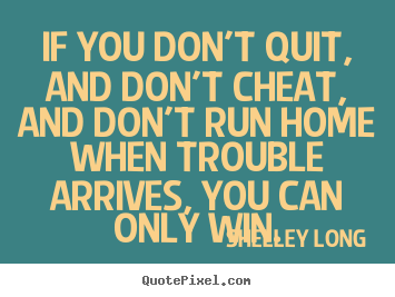 Quote about success - If you don't quit, and don't cheat, and don't run home when trouble..