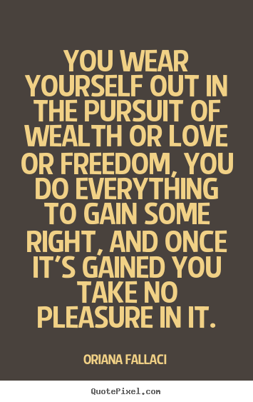 Oriana Fallaci picture quotes - You wear yourself out in the pursuit of wealth or love or freedom,.. - Success quote