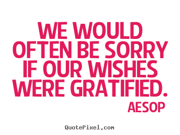 Aesop picture quotes - We would often be sorry if our wishes were gratified. - Success quote