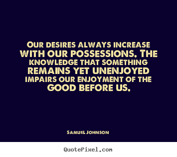 "an analysis of samuel johnsons quote our desires increase with our possessions If so could you tell me the quote ""our desires increase with our possessions samuel johnson."