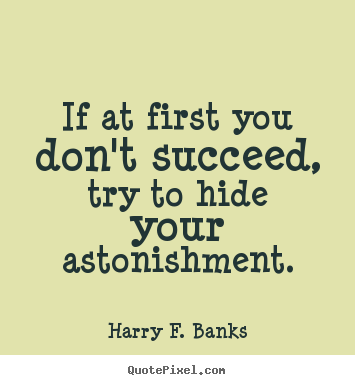 Harry F. Banks picture quotes - If at first you don't succeed, try to hide your astonishment. - Success sayings