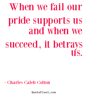Make personalized picture quotes about success - When we fail our pride supports us and when we succeed, it betrays..