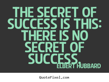 Elbert Hubbard picture quote - The secret of success is this: there is no secret of success. - Success quotes