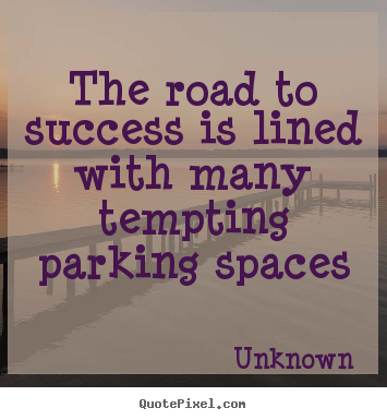 Unknown photo quotes - The road to success is lined with many tempting parking spaces - Success quotes