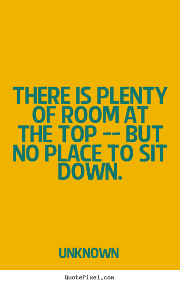 There is plenty of room at the top -- but no place to sit down. Unknown  success quotes
