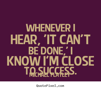 Success quotes - Whenever i hear, 'it can't be done,' i know..