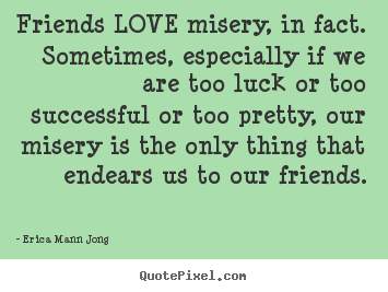 Success Quotes Friends Love Misery In Fact Sometimes Especially