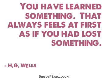 Success quotes - You have learned something. that always feels at first as if you had..