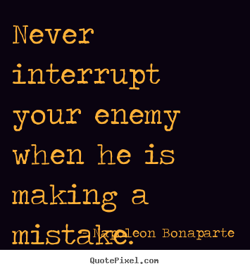 Napoleon Bonaparte picture quotes - Never interrupt your enemy when he is making a mistake. - Success quotes
