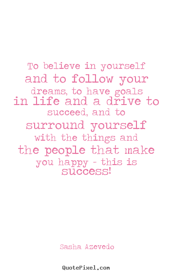 To believe in yourself and to follow your.. Sasha Azevedo popular success quotes