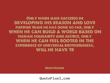 Erich Fromm picture sayings - Only when man succeeds in developing his reason and love further than.. - Success quote