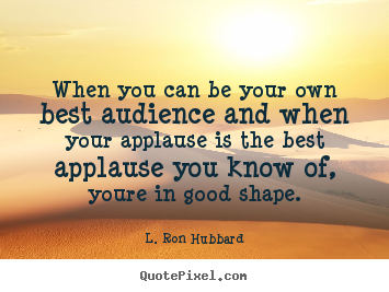 L. Ron Hubbard picture quote - When you can be your own best audience and when your applause is.. - Success quotes