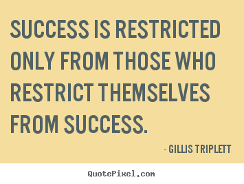 Gillis Triplett picture quotes - Success is restricted only from those who restrict themselves from success. - Success sayings
