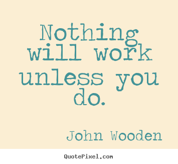 Success quote - Nothing will work unless you do.