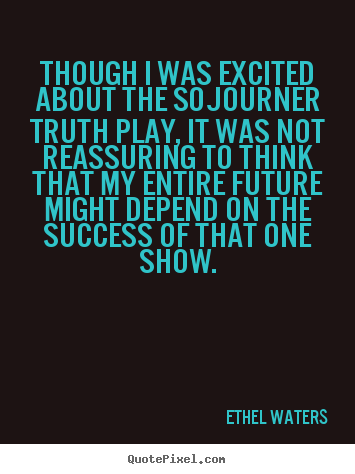 Though i was excited about the sojourner truth play, it.. Ethel Waters greatest success quotes