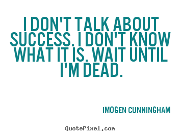 Make picture quotes about success - I don't talk about success. i don't know what it..