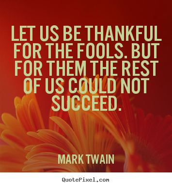 Quotes about success - Let us be thankful for the fools. but for them the rest of us could..