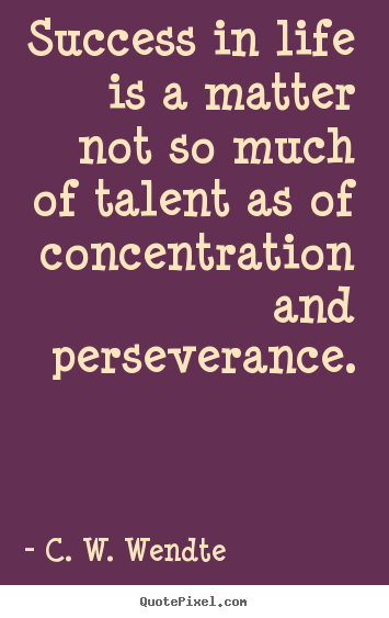 C. W. Wendte picture quotes - Success in life is a matter not so much of talent as of concentration.. - Success quotes