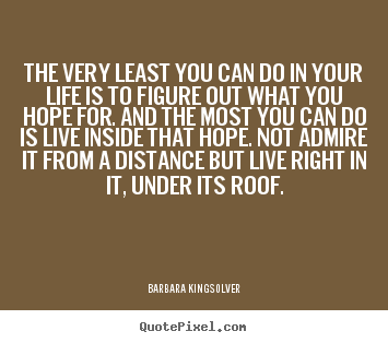 Barbara Kingsolver poster sayings - The very least you can do in your life is to figure out what.. - Success quotes