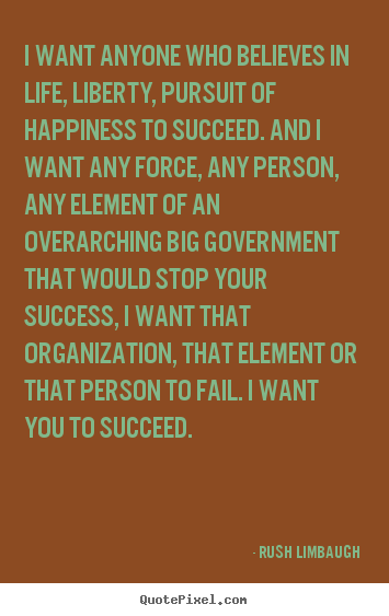 Rush Limbaugh Picture Quotes I Want Anyone Who Believes In Life Interesting Life Liberty And The Pursuit Of Happiness Quote