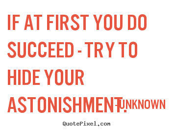 Quote about success - If at first you do succeed - try to hide your astonishment.