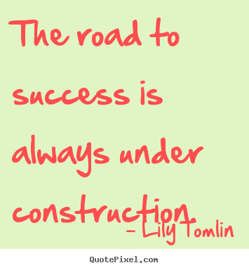 Create graphic picture quotes about success - The road to success is always under construction.