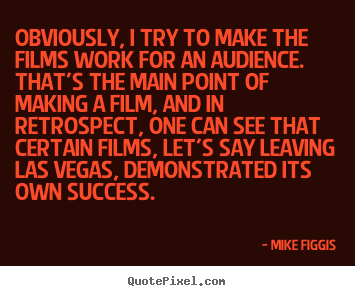 Mike Figgis photo quotes - Obviously, i try to make the films work for an audience. that's.. - Success sayings
