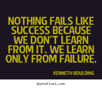 Kenneth Boulding picture quotes - Nothing fails like success because we don't learn from.. - Success quotes
