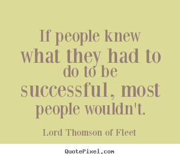 Quotes about success - If people knew what they had to do to be successful, most..