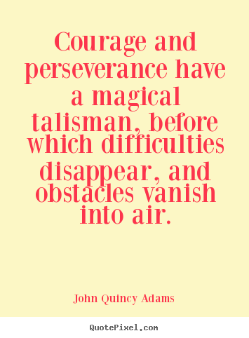John Quincy Adams picture quotes - Courage and perseverance have a magical talisman, before.. - Success quotes