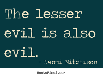 Success quotes - The lesser evil is also evil.