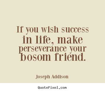 Success quotes - If you wish success in life, make perseverance your bosom friend.