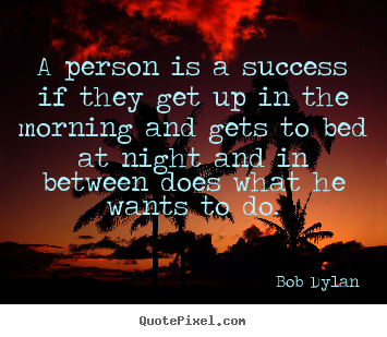 Bob Dylan picture quotes - A person is a success if they get up in the morning and.. - Success quotes