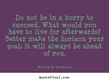 Do not be in a hurry to succeed. what would you have.. William M. Thackeray good success quotes