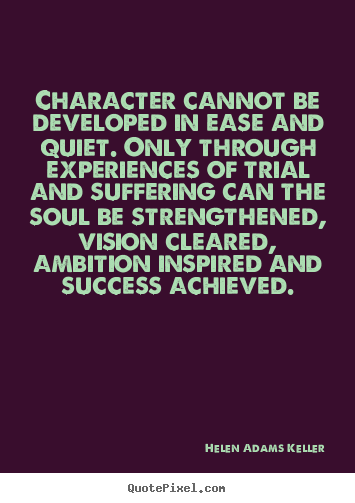 Quote about success character cannot be developed in ease and character cannot be developed in ease and quiet only through helen adams keller altavistaventures Image collections