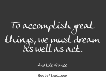 Design your own picture quote about success - To accomplish great things, we must dream as well as act.