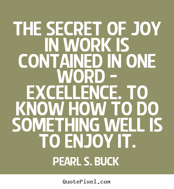 Design picture quotes about success - The secret of joy in work is contained in one word - excellence. to know..