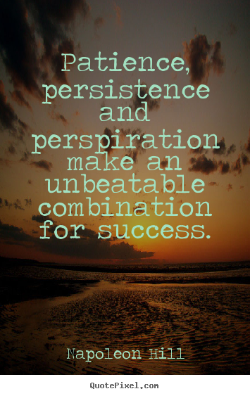 Patience, persistence and perspiration make.. Napoleon Hill good success quotes